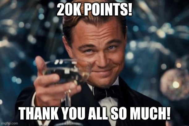 its been a long road, but its far from over |  20K POINTS! THANK YOU ALL SO MUCH! | image tagged in memes,leonardo dicaprio cheers,20k,20000 points,thank you,oh wow are you actually reading these tags | made w/ Imgflip meme maker