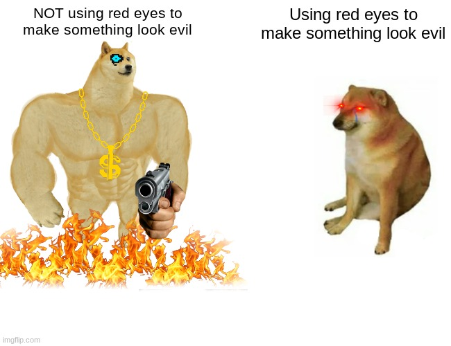 Buff Doge vs. Cheems |  NOT using red eyes to make something look evil; Using red eyes to make something look evil | image tagged in memes,buff doge vs cheems,red eyes | made w/ Imgflip meme maker