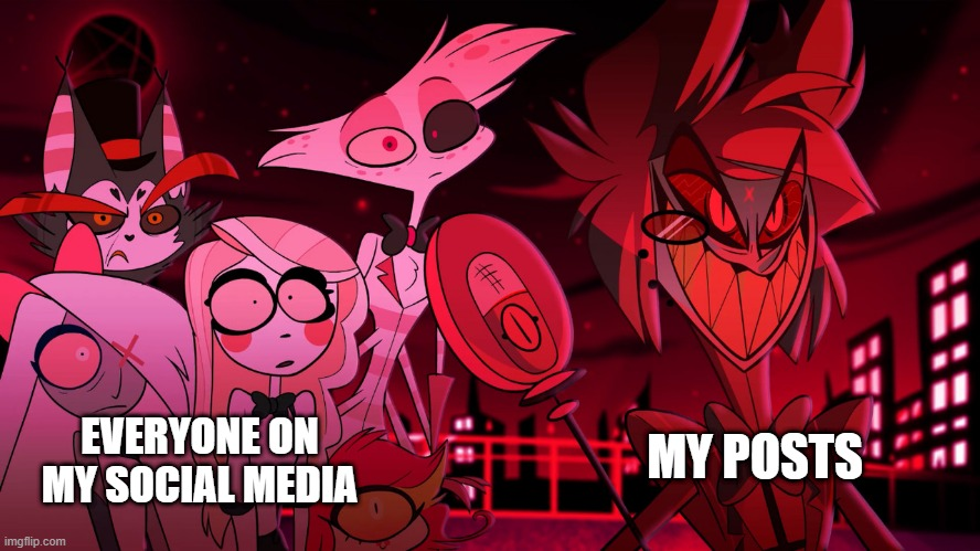 Beware the Posts |  MY POSTS; EVERYONE ON MY SOCIAL MEDIA | image tagged in alastor hazbin hotel | made w/ Imgflip meme maker
