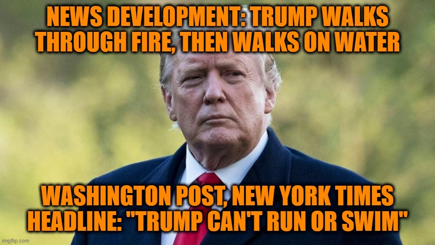 "Mainstream Media Stay on Trump's Case |  NEWS DEVELOPMENT: TRUMP WALKS THROUGH FIRE, THEN WALKS ON WATER; WASHINGTON POST, NEW YORK TIMES HEADLINE: ""TRUMP CAN'T RUN OR SWIM"" 