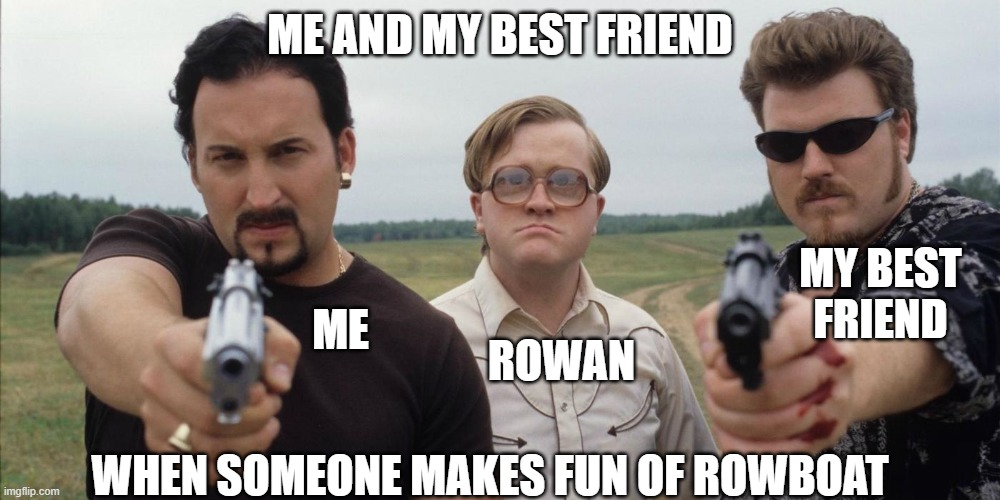 ME AND MY BEST FRIEND; MY BEST FRIEND; ME; ROWAN; WHEN SOMEONE MAKES FUN OF ROWBOAT | image tagged in trailer park boys | made w/ Imgflip meme maker