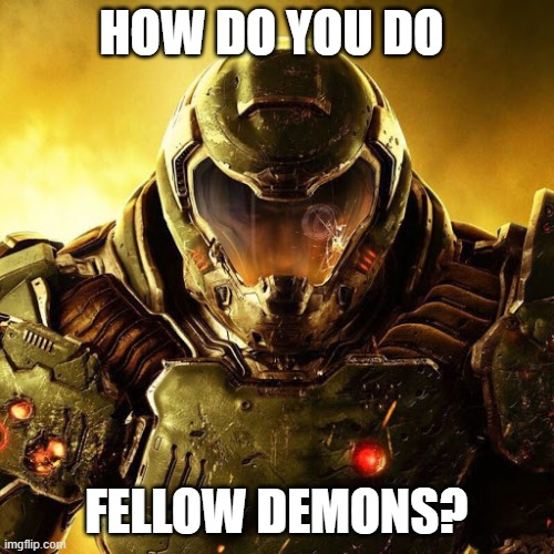 Doomguy | HOW DO YOU DO FELLOW DEMONS? | image tagged in doomguy | made w/ Imgflip meme maker