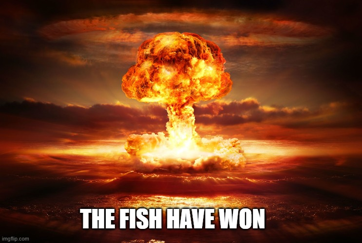 THE FISH HAVE WON | made w/ Imgflip meme maker