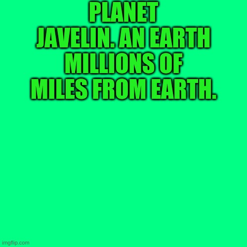 Javelin. |  PLANET JAVELIN. AN EARTH MILLIONS OF MILES FROM EARTH. | image tagged in memes,blank transparent square | made w/ Imgflip meme maker