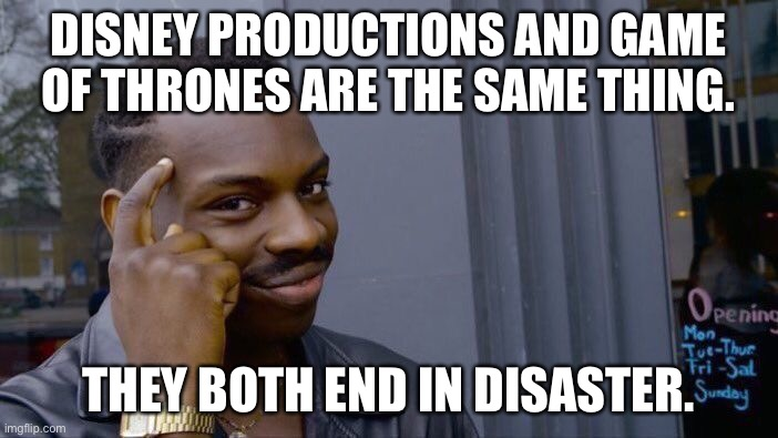 Disney and Game Of Thrones suck |  DISNEY PRODUCTIONS AND GAME OF THRONES ARE THE SAME THING. THEY BOTH END IN DISASTER. | image tagged in memes,roll safe think about it,disney,game of thrones,suck,disaster | made w/ Imgflip meme maker