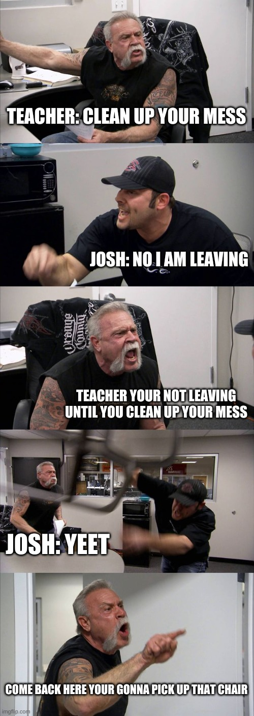 TEACHER: CLEAN UP YOUR MESS JOSH: NO I AM LEAVING TEACHER YOUR NOT LEAVING UNTIL YOU CLEAN UP YOUR MESS JOSH: YEET COME BACK HERE YOUR GONNA | image tagged in memes,american chopper argument | made w/ Imgflip meme maker