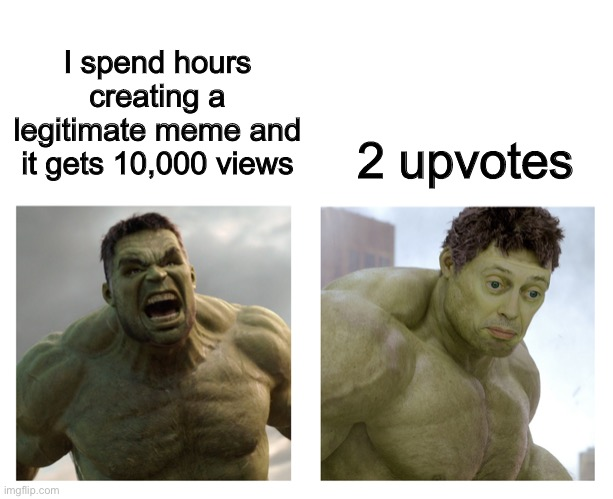 Hulk angry then realizes he's wrong |  2 upvotes; I spend hours creating a legitimate meme and it gets 10,000 views | image tagged in hulk angry then realizes he's wrong,imgflip,memes | made w/ Imgflip meme maker