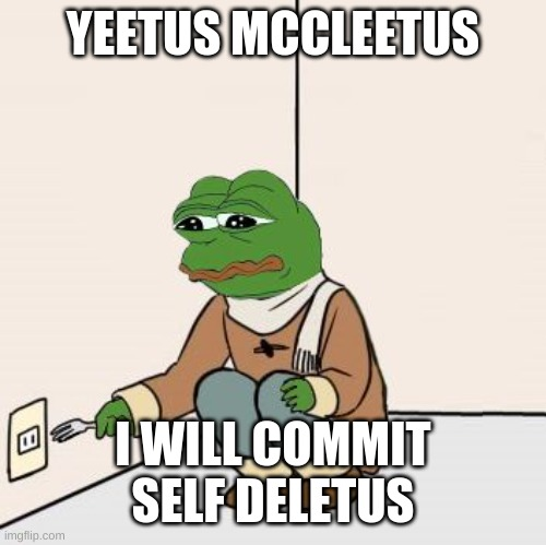 Yeetus deletus |  YEETUS MCCLEETUS; I WILL COMMIT SELF DELETUS | image tagged in pepe the frog fork,pepe the frog | made w/ Imgflip meme maker