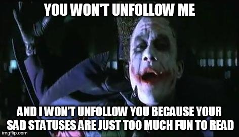 YOU WON'T UNFOLLOW ME AND I WON'T UNFOLLOW YOU BECAUSE YOUR SAD STATUSES ARE JUST TOO MUCH FUN TO READ | made w/ Imgflip meme maker