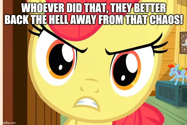 Apple Bloom is Pissed (MLP) | WHOEVER DID THAT, THEY BETTER BACK THE HELL AWAY FROM THAT CHAOS! | image tagged in apple bloom is pissed mlp | made w/ Imgflip meme maker