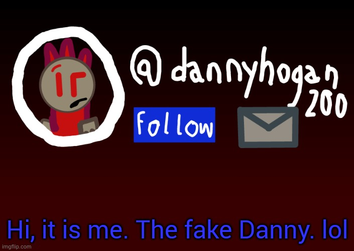I cannot get to MS Memer Group due to not having a verified email so I came here. |  Hi, it is me. The fake Danny. lol | image tagged in fake danny announcment | made w/ Imgflip meme maker