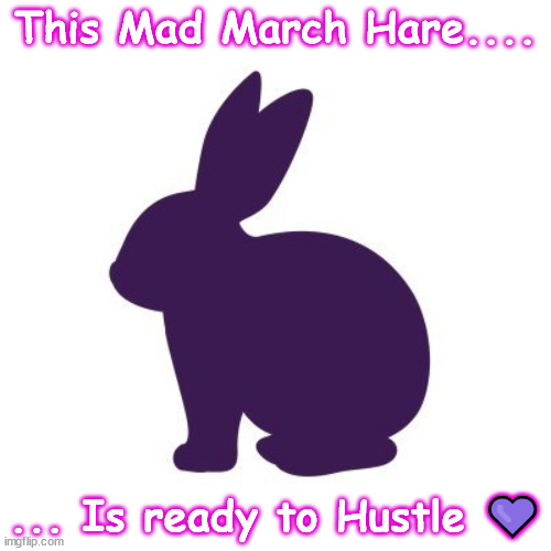 Mad March Hare |  This Mad March Hare.... ... Is ready to Hustle 💜 | image tagged in hustle,march | made w/ Imgflip meme maker
