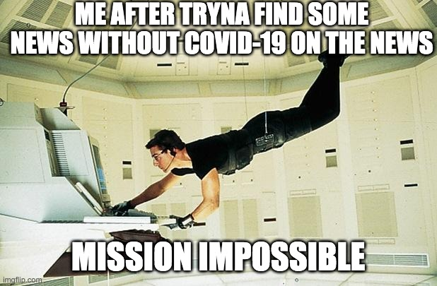 Mission impossible |  ME AFTER TRYNA FIND SOME NEWS WITHOUT COVID-19 ON THE NEWS; MISSION IMPOSSIBLE | image tagged in mission impossible | made w/ Imgflip meme maker