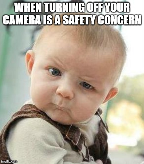 Camera Policy |  WHEN TURNING OFF YOUR CAMERA IS A SAFETY CONCERN | image tagged in confused baby,camera | made w/ Imgflip meme maker