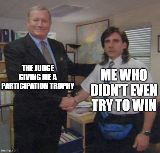 What judges do to losers? |  THE JUDGE GIVING ME A PARTICIPATION TROPHY; ME WHO DIDN'T EVEN TRY TO WIN | image tagged in the office congratulations,memes,competition,incompetence,michael scott,the office | made w/ Imgflip meme maker