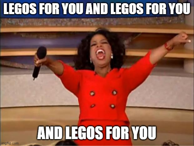 Oprah You Get A |  LEGOS FOR YOU AND LEGOS FOR YOU; AND LEGOS FOR YOU | image tagged in memes,oprah you get a,lego,fun | made w/ Imgflip meme maker