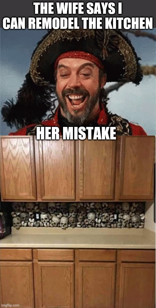 JUST THE WAY I WANT IT |  THE WIFE SAYS I CAN REMODEL THE KITCHEN; HER MISTAKE | image tagged in pirates,pirate,skull,kitchen | made w/ Imgflip meme maker