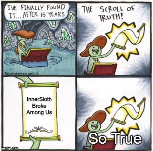 The Real Scroll of Truth |  InnerSloth Broke Among Us; So True | image tagged in the real scroll of truth | made w/ Imgflip meme maker