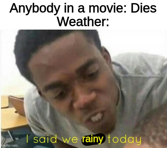 /weather rainy |  Anybody in a movie: Dies Weather:; rainy | image tagged in i said we ____ today | made w/ Imgflip meme maker