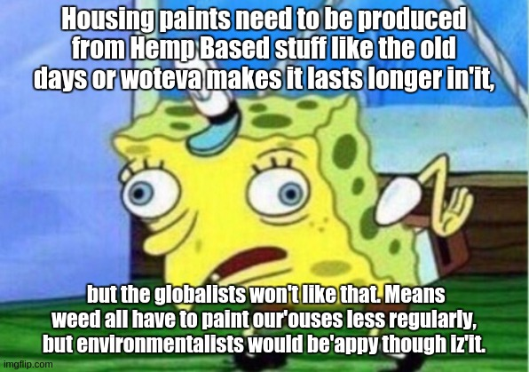 Mocking Spongebob |  Housing paints need to be produced from Hemp Based stuff like the old days or woteva makes it lasts longer in'it, but the globalists won't like that. Means weed all have to paint our'ouses less regularly, but environmentalists would be'appy though iz'it. | image tagged in memes,mocking spongebob,house,painting,paint,environmental protection agency | made w/ Imgflip meme maker