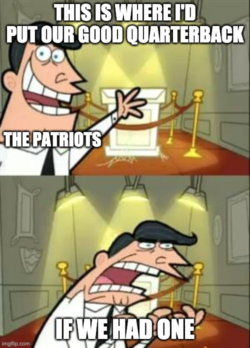 This Is Where I'd Put My Trophy If I Had One |  THIS IS WHERE I'D PUT OUR GOOD QUARTERBACK; THE PATRIOTS; IF WE HAD ONE | image tagged in memes,this is where i'd put my trophy if i had one | made w/ Imgflip meme maker