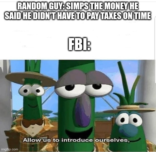Simps |  RANDOM GUY: SIMPS THE MONEY HE SAID HE DIDN'T HAVE TO PAY TAXES ON TIME; FBI: | image tagged in allow us to introduce ourselves,memes,fbi,simp | made w/ Imgflip meme maker