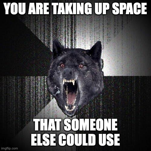 You are taking up space... That someone else could use.
