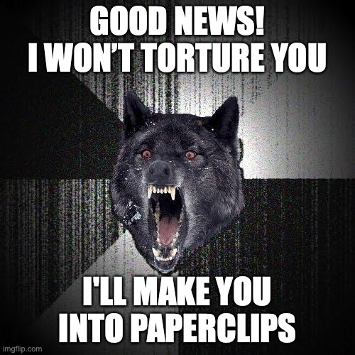 Good News! I won't torture you. I'll make you into paperclips.