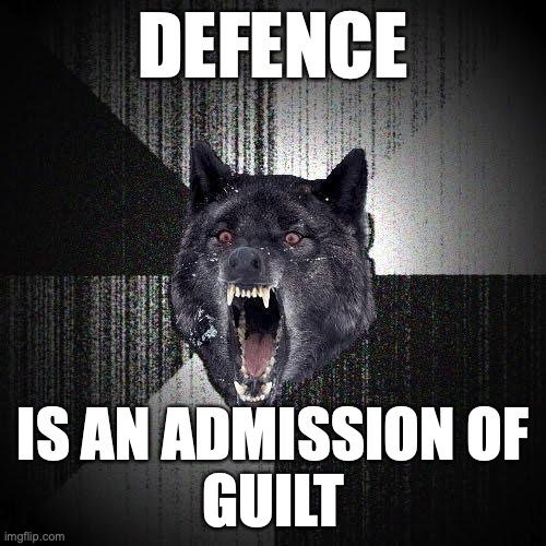 Defence... Is an admission of guilt.