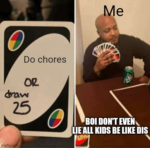 UNO Draw 25 Cards Meme |  Me; Do chores; BOI DON'T EVEN LIE ALL KIDS BE LIKE DIS | image tagged in memes,uno draw 25 cards | made w/ Imgflip meme maker