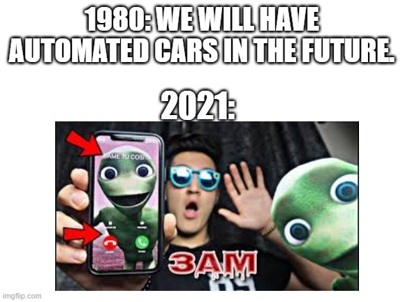 1980: WE WILL HAVE AUTOMATED CARS IN THE FUTURE. 2021: | image tagged in memes | made w/ Imgflip meme maker