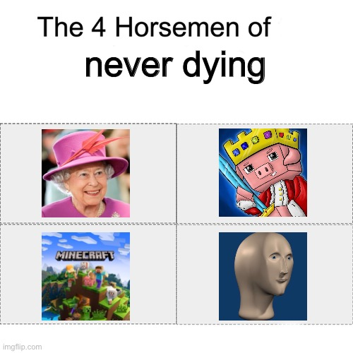 Never dying |  never dying | image tagged in four horsemen,queen elizabeth,technoblade,minecraft,meme man,immortal | made w/ Imgflip meme maker