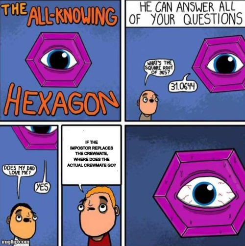 All knowing hexagon (ORIGINAL) |  IF THE IMPOSTOR REPLACES THE CREWMATE, WHERE DOES THE ACTUAL CREWMATE GO? | image tagged in all knowing hexagon original | made w/ Imgflip meme maker