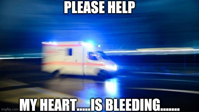 ambulance |  PLEASE HELP; MY HEART.....IS BLEEDING....... | image tagged in ambulance | made w/ Imgflip meme maker