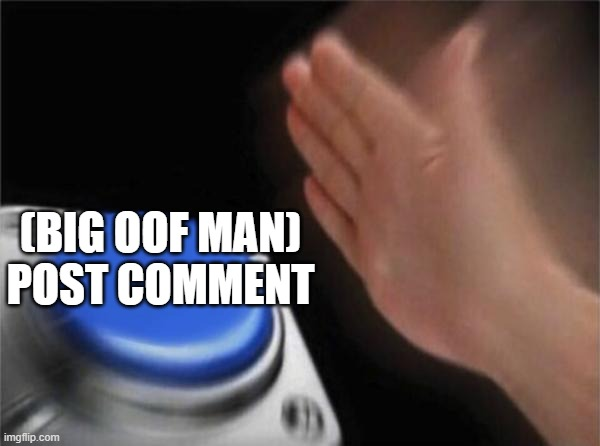 (BIG OOF MAN)  POST COMMENT | image tagged in memes,blank nut button | made w/ Imgflip meme maker