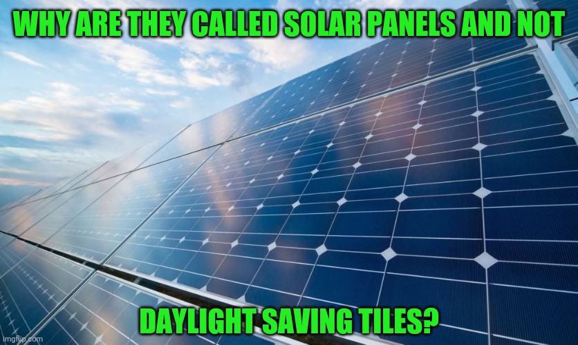 Bright idea? |  WHY ARE THEY CALLED SOLAR PANELS AND NOT; DAYLIGHT SAVING TILES? | image tagged in solar panels,memes,fun,daylight saving time | made w/ Imgflip meme maker