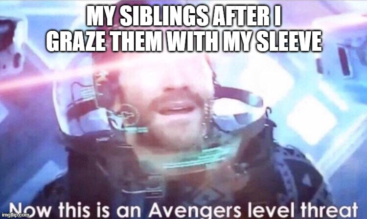 if this is a repost i m srry :{ |  MY SIBLINGS AFTER I GRAZE THEM WITH MY SLEEVE | image tagged in now this is an avengers level threat | made w/ Imgflip meme maker
