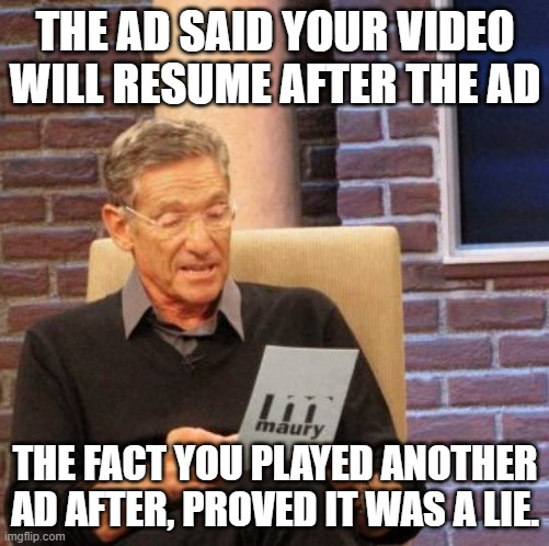 Maury Lie Detector Meme |  THE AD SAID YOUR VIDEO WILL RESUME AFTER THE AD; THE FACT YOU PLAYED ANOTHER AD AFTER, PROVED IT WAS A LIE. | image tagged in memes,maury lie detector | made w/ Imgflip meme maker