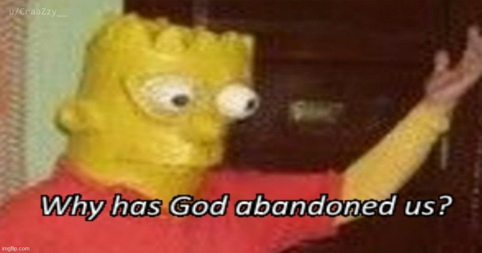Why has God abandoned us | image tagged in why has god abandoned us | made w/ Imgflip meme maker