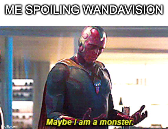 i'm sorry i swear i didn't mean to ;-; |  ME SPOILING WANDAVISION | image tagged in maybe i am a monster,wandavision,spoilers,no spoilers,help | made w/ Imgflip meme maker