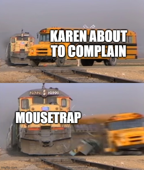 A train hitting a school bus | KAREN ABOUT TO COMPLAIN MOUSETRAP | image tagged in a train hitting a school bus | made w/ Imgflip meme maker