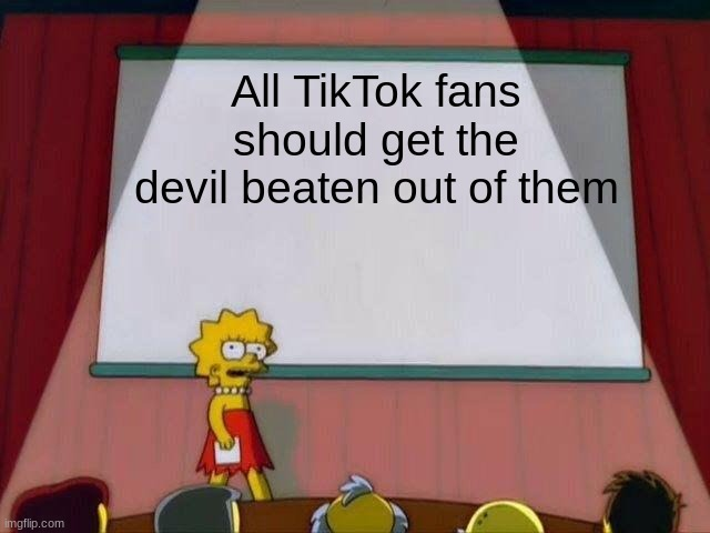Lisa Simpson's Presentation | All TikTok fans should get the devil beaten out of them | image tagged in lisa simpson's presentation | made w/ Imgflip meme maker