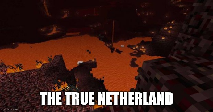 Nether | THE TRUE NETHERLAND | image tagged in nether | made w/ Imgflip meme maker