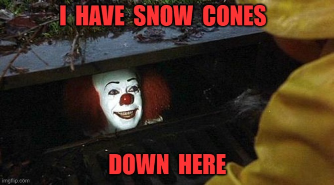snow cones |  I  HAVE  SNOW  CONES; DOWN  HERE | image tagged in pennywise | made w/ Imgflip meme maker