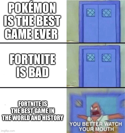 You better watch your mouth |  POKÉMON IS THE BEST GAME EVER; FORTNITE IS BAD; FORTNITE IS THE BEST GAME IN THE WORLD AND HISTORY | image tagged in you better watch your mouth,you can't handle the truth | made w/ Imgflip meme maker