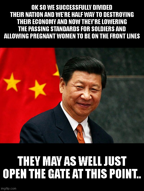 Xi Jinping |  OK SO WE SUCCESSFULLY DIVIDED THEIR NATION AND WE'RE HALF WAY TO DESTROYING THEIR ECONOMY AND NOW THEY'RE LOWERING THE PASSING STANDARDS FOR SOLDIERS AND ALLOWING PREGNANT WOMEN TO BE ON THE FRONT LINES; THEY MAY AS WELL JUST OPEN THE GATE AT THIS POINT.. | image tagged in xi jinping | made w/ Imgflip meme maker
