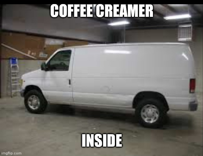COFFEE CREAMER; INSIDE | image tagged in coffee,white van | made w/ Imgflip meme maker