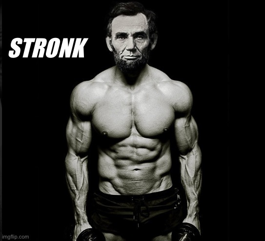 Ripped Abraham Lincoln | STRONK | image tagged in ripped abraham lincoln | made w/ Imgflip meme maker