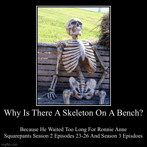 Waiting For RASP More Season 2 Episodes And Season 3 Episodes | Why Is There A Skeleton On A Bench? | Because He Waited Too Long For Ronnie Anne Squarepants Season 2 Episodes 23-26 And Season 3 Episodes | image tagged in funny,demotivationals,waiting skeleton,ronnie anne squarepants,waiting,m d | made w/ Imgflip demotivational maker