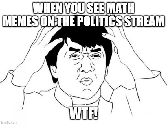 WTF  Math is for middle school stream |  WHEN YOU SEE MATH MEMES ON THE POLITICS STREAM; WTF! | image tagged in memes,jackie chan wtf | made w/ Imgflip meme maker
